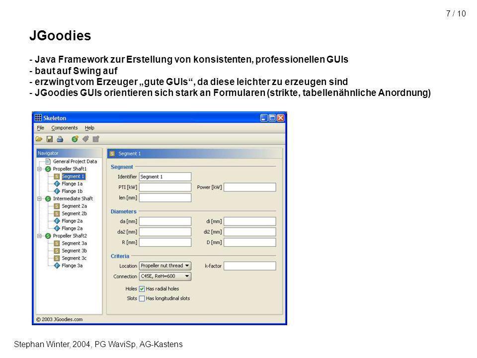 Stephan Winter, 2004, PG WaviSp, AG-Kastens 7 / 10 JGoodies - Java Framework zur Erstellung von konsistenten, professionellen GUIs - baut auf Swing auf - erzwingt vom Erzeuger gute GUIs, da diese leichter zu erzeugen sind - JGoodies GUIs orientieren sich stark an Formularen (strikte, tabellenähnliche Anordnung)