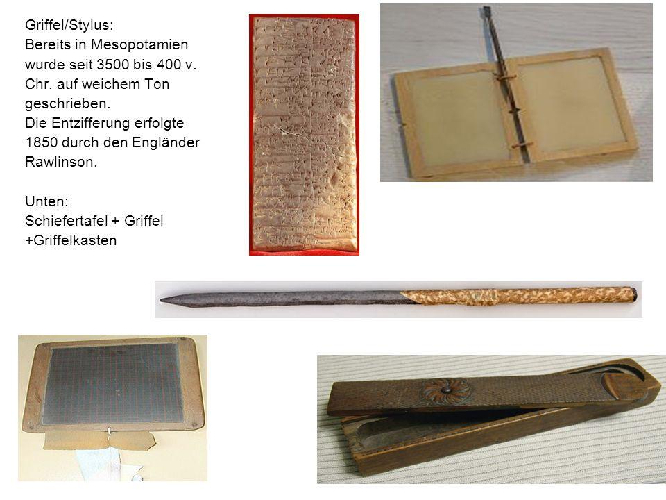 Griffel/Stylus: Bereits in Mesopotamien wurde seit 3500 bis 400 v. Chr. auf weichem Ton geschrieben. Die Entzifferung erfolgte 1850 durch den Englände