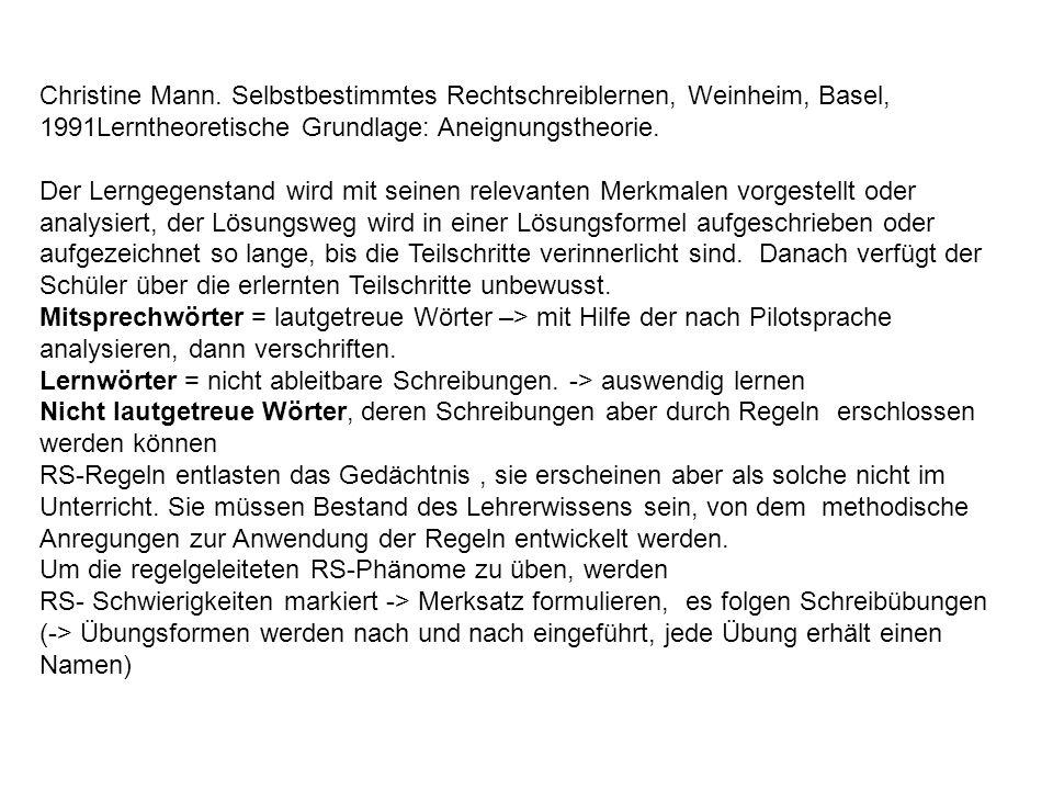 Christine Mann. Selbstbestimmtes Rechtschreiblernen, Weinheim, Basel, 1991Lerntheoretische Grundlage: Aneignungstheorie. Der Lerngegenstand wird mit s