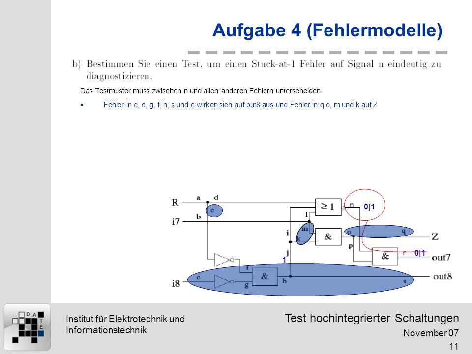 Test hochintegrierter Schaltungen November 07 11 Institut für Elektrotechnik und Informationstechnik Aufgabe 4 (Fehlermodelle) 0|1 1 Das Testmuster muss zwischen n und allen anderen Fehlern unterscheiden Fehler in e, c, g, f, h, s und e wirken sich auf out8 aus und Fehler in q,o, m und k auf Z