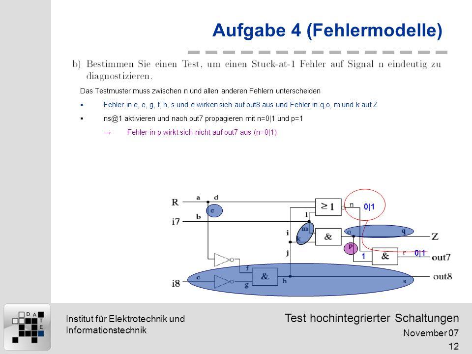 Test hochintegrierter Schaltungen November 07 12 Institut für Elektrotechnik und Informationstechnik Aufgabe 4 (Fehlermodelle) 0|1 1 Das Testmuster muss zwischen n und allen anderen Fehlern unterscheiden Fehler in e, c, g, f, h, s und e wirken sich auf out8 aus und Fehler in q,o, m und k auf Z ns@1 aktivieren und nach out7 propagieren mit n=0|1 und p=1 Fehler in p wirkt sich nicht auf out7 aus (n=0|1)