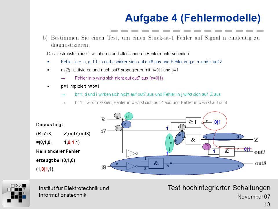 Test hochintegrierter Schaltungen November 07 13 Institut für Elektrotechnik und Informationstechnik Aufgabe 4 (Fehlermodelle) Das Testmuster muss zwischen n und allen anderen Fehlern unterscheiden Fehler in e, c, g, f, h, s und e wirken sich auf out8 aus und Fehler in q,o, m und k auf Z ns@1 aktivieren und nach out7 propagieren mit n=0|1 und p=1 Fehler in p wirkt sich nicht auf out7 aus (n=0|1) p=1 impliziert h=b=1 b=1: d und i wirken sich nicht auf out7 aus und Fehler in j wirkt sich auf Z aus h=1: l wird maskiert, Fehler in b wirkt sich auf Z aus und Fehler in b wirkt auf out8 0|1 1 1 1 Daraus folgt: (R,i7,i8,Z,out7,out8) =(0,1,0,1,0|1,1) Kein anderer Fehler erzeugt bei (0,1,0) (1,0|1,1).