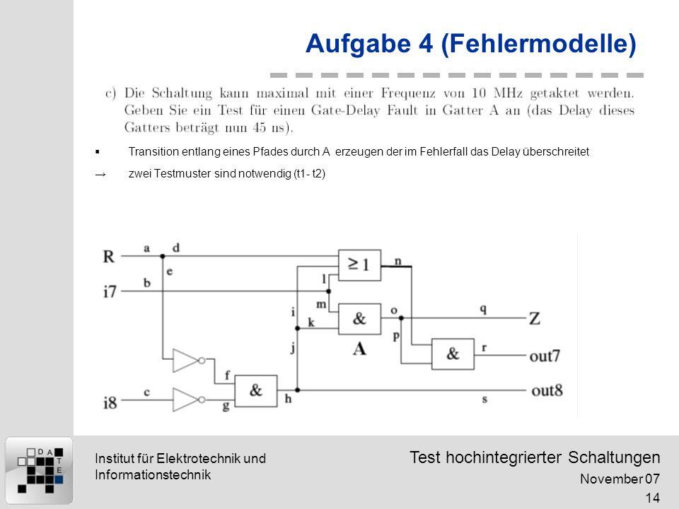 Test hochintegrierter Schaltungen November 07 14 Institut für Elektrotechnik und Informationstechnik Aufgabe 4 (Fehlermodelle) Transition entlang eines Pfades durch A erzeugen der im Fehlerfall das Delay überschreitet zwei Testmuster sind notwendig (t1- t2)