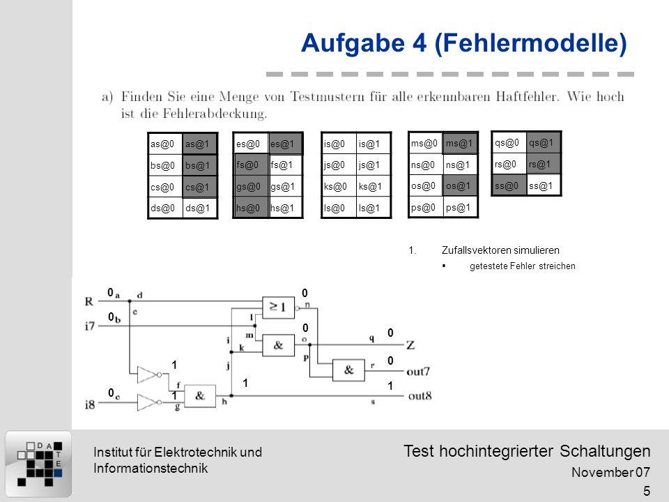 Test hochintegrierter Schaltungen November 07 16 Institut für Elektrotechnik und Informationstechnik Aufgabe 4 (Fehlermodelle) & b=1|01 0 1 1|0 0 0 einzigst mögliche Diskepanz (aufgrund der AND-Brücke) b=1 b=1|0 (1 im fehlerfreiem Fall, 0 im fehlerhaftem)