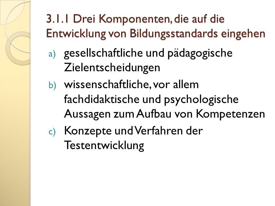 3.1.1 Drei Komponenten, die auf die Entwicklung von Bildungsstandards eingehen a) gesellschaftliche und pädagogische Zielentscheidungen b) wissenschaf