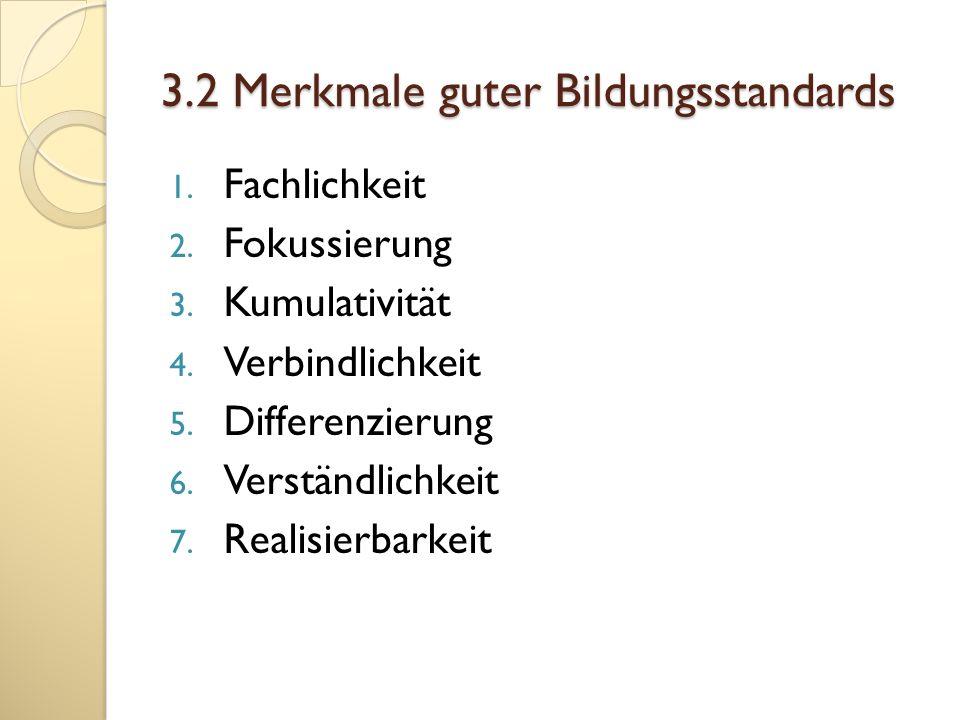3.2 Merkmale guter Bildungsstandards 1. Fachlichkeit 2. Fokussierung 3. Kumulativität 4. Verbindlichkeit 5. Differenzierung 6. Verständlichkeit 7. Rea