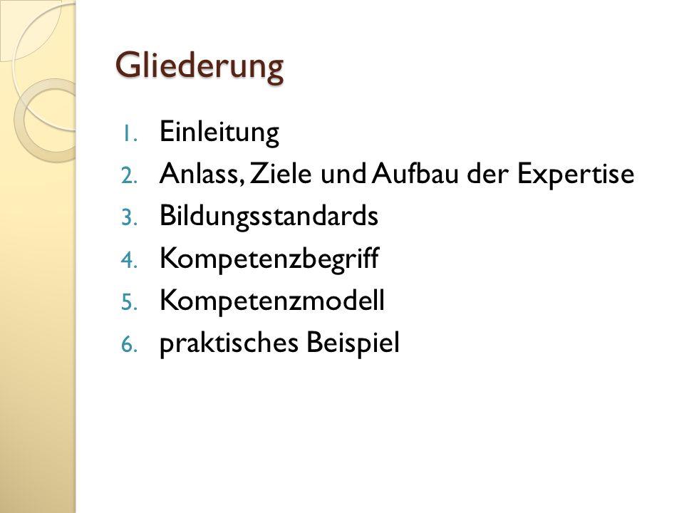 Gliederung 1. Einleitung 2. Anlass, Ziele und Aufbau der Expertise 3. Bildungsstandards 4. Kompetenzbegriff 5. Kompetenzmodell 6. praktisches Beispiel