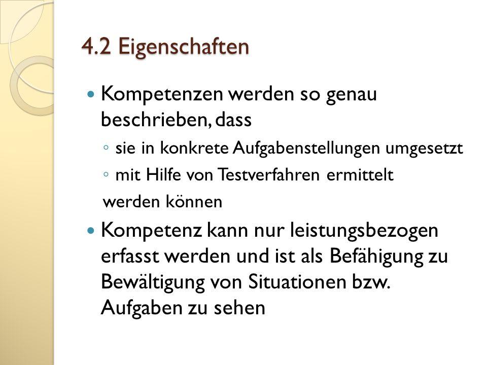 4.2 Eigenschaften Kompetenzen werden so genau beschrieben, dass sie in konkrete Aufgabenstellungen umgesetzt mit Hilfe von Testverfahren ermittelt wer