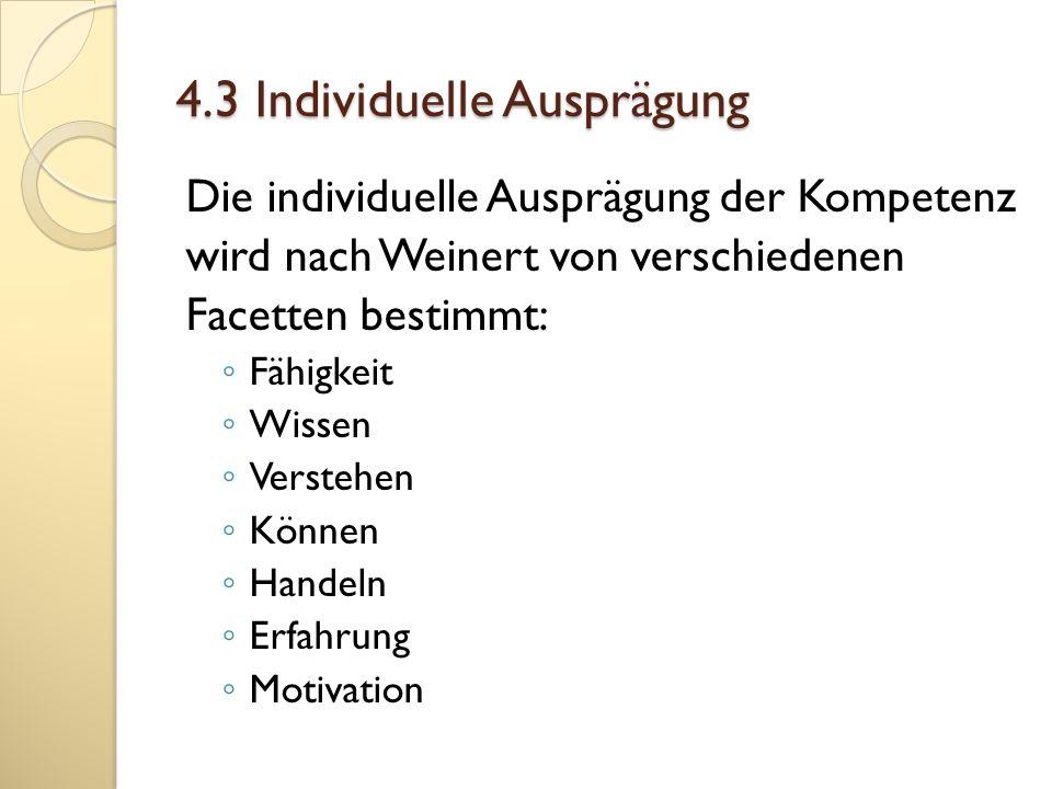 4.3 Individuelle Ausprägung Die individuelle Ausprägung der Kompetenz wird nach Weinert von verschiedenen Facetten bestimmt: Fähigkeit Wissen Verstehe