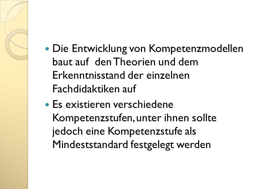 Die Entwicklung von Kompetenzmodellen baut auf den Theorien und dem Erkenntnisstand der einzelnen Fachdidaktiken auf Es existieren verschiedene Kompet
