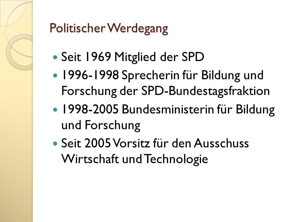 Politischer Werdegang Seit 1969 Mitglied der SPD 1996-1998 Sprecherin für Bildung und Forschung der SPD-Bundestagsfraktion 1998-2005 Bundesministerin