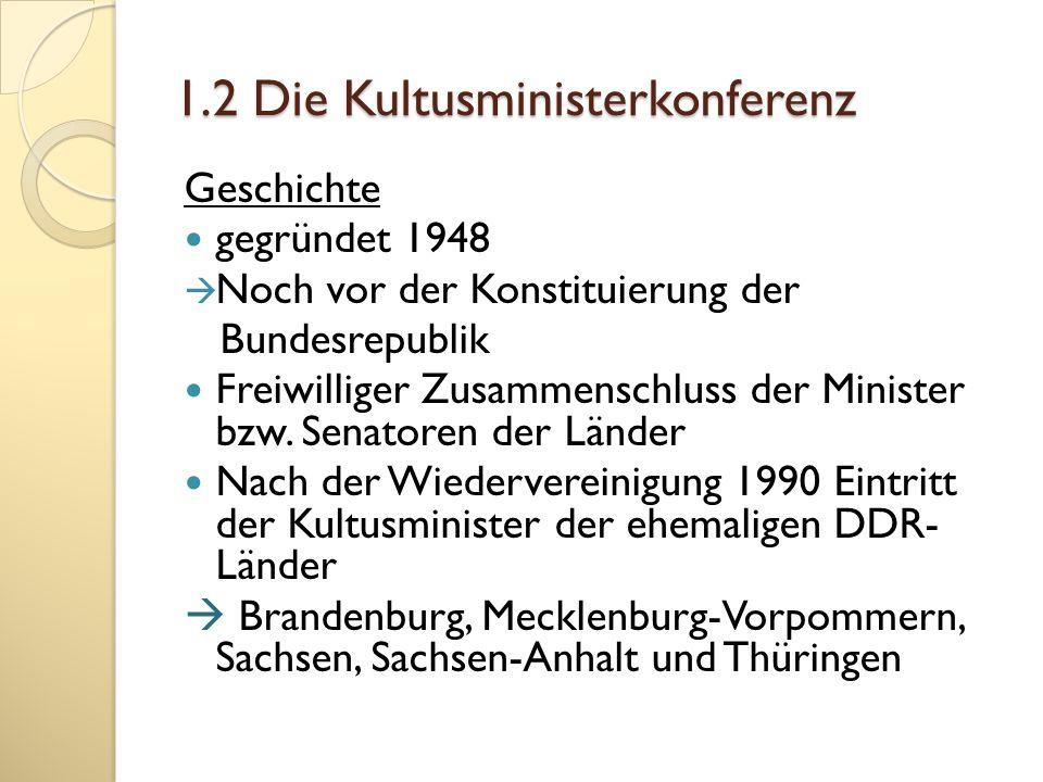 1.2 Die Kultusministerkonferenz Geschichte gegründet 1948 Noch vor der Konstituierung der Bundesrepublik Freiwilliger Zusammenschluss der Minister bzw