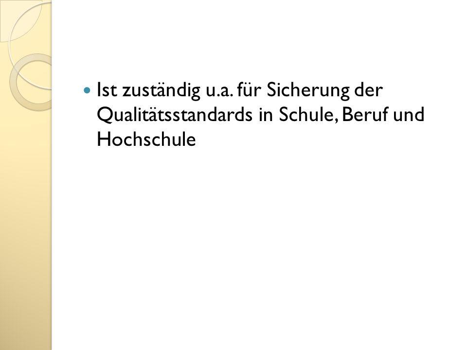 Ist zuständig u.a. für Sicherung der Qualitätsstandards in Schule, Beruf und Hochschule
