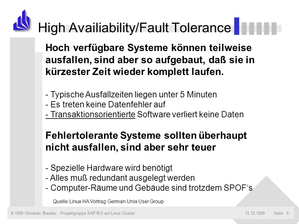 © 1999 Christian Breuker15.12.1999Projektgruppe SAP R/3 auf Linux ClusterSeite : 5 High Availiability/Fault Tolerance Hoch verfügbare Systeme können teilweise ausfallen, sind aber so aufgebaut, daß sie in kürzester Zeit wieder komplett laufen.