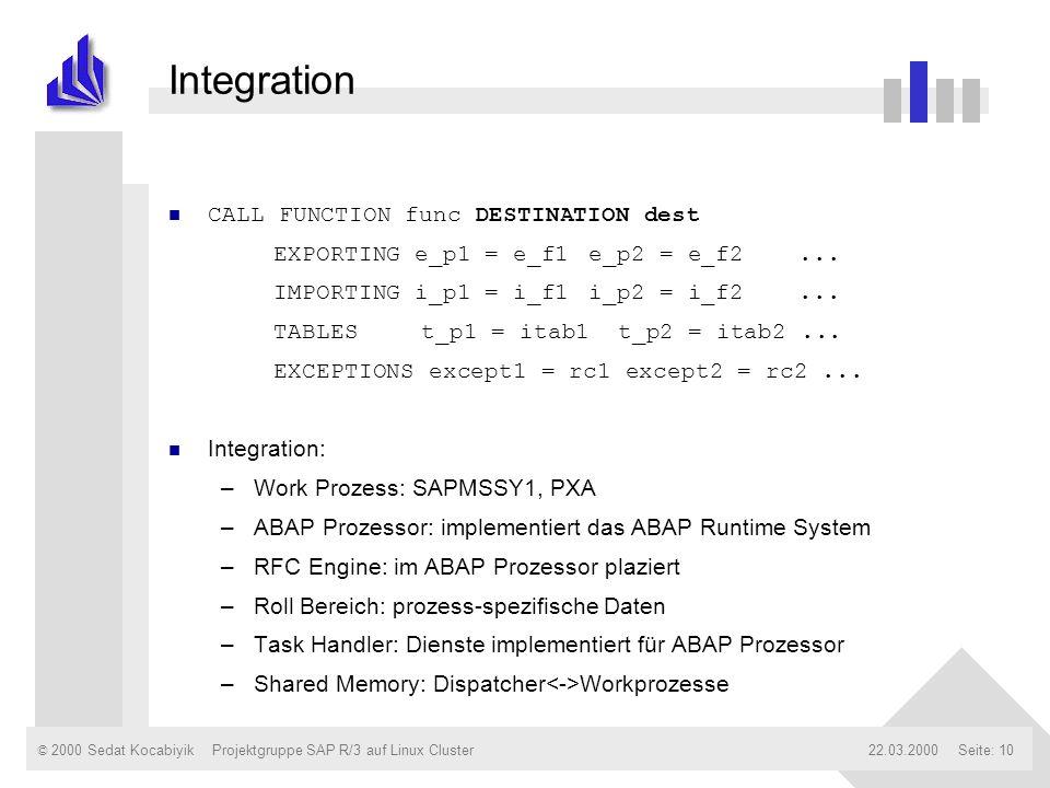 © 2000 Sedat Kocabiyik22.03.2000Projektgruppe SAP R/3 auf Linux ClusterSeite: 10 Integration n CALL FUNCTION func DESTINATION dest EXPORTING e_p1 = e_