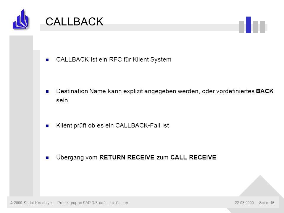 © 2000 Sedat Kocabiyik22.03.2000Projektgruppe SAP R/3 auf Linux ClusterSeite: 16 CALLBACK n CALLBACK ist ein RFC für Klient System n Destination Name