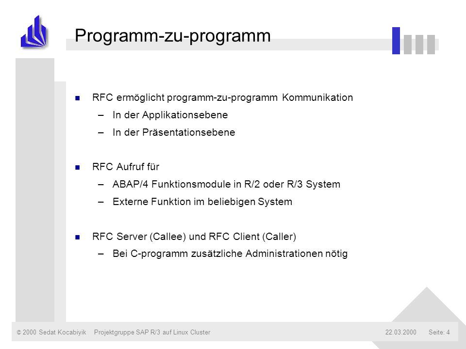 © 2000 Sedat Kocabiyik22.03.2000Projektgruppe SAP R/3 auf Linux ClusterSeite: 4 Programm-zu-programm n RFC ermöglicht programm-zu-programm Kommunikati