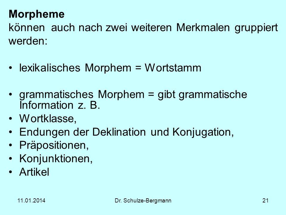11.01.2014Dr. Schulze-Bergmann21 Morpheme können auch nach zwei weiteren Merkmalen gruppiert werden: lexikalisches Morphem = Wortstamm grammatisches M