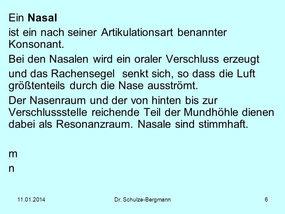11.01.2014Dr. Schulze-Bergmann6 Ein Nasal ist ein nach seiner Artikulationsart benannter Konsonant. Bei den Nasalen wird ein oraler Verschluss erzeugt