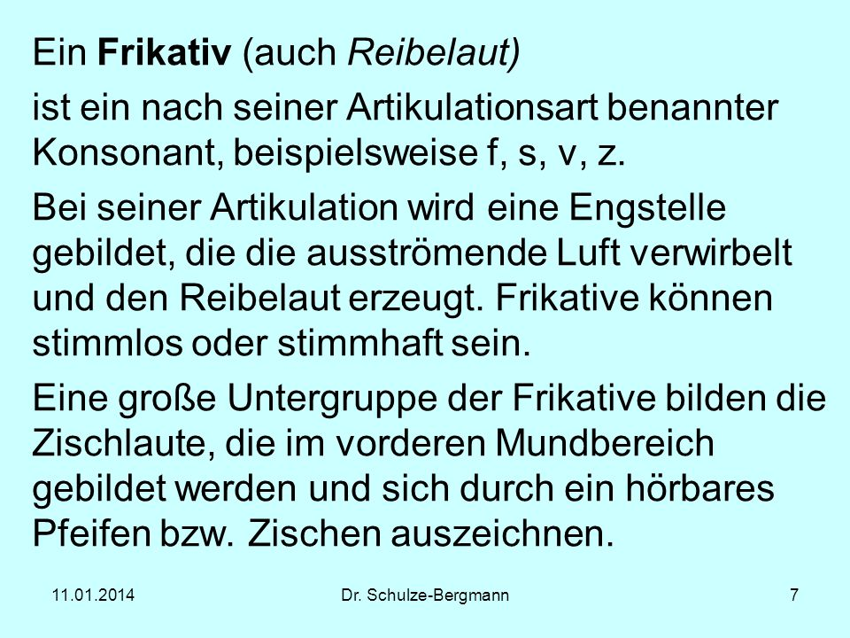 11.01.2014Dr. Schulze-Bergmann7 Ein Frikativ (auch Reibelaut) ist ein nach seiner Artikulationsart benannter Konsonant, beispielsweise f, s, v, z. Bei