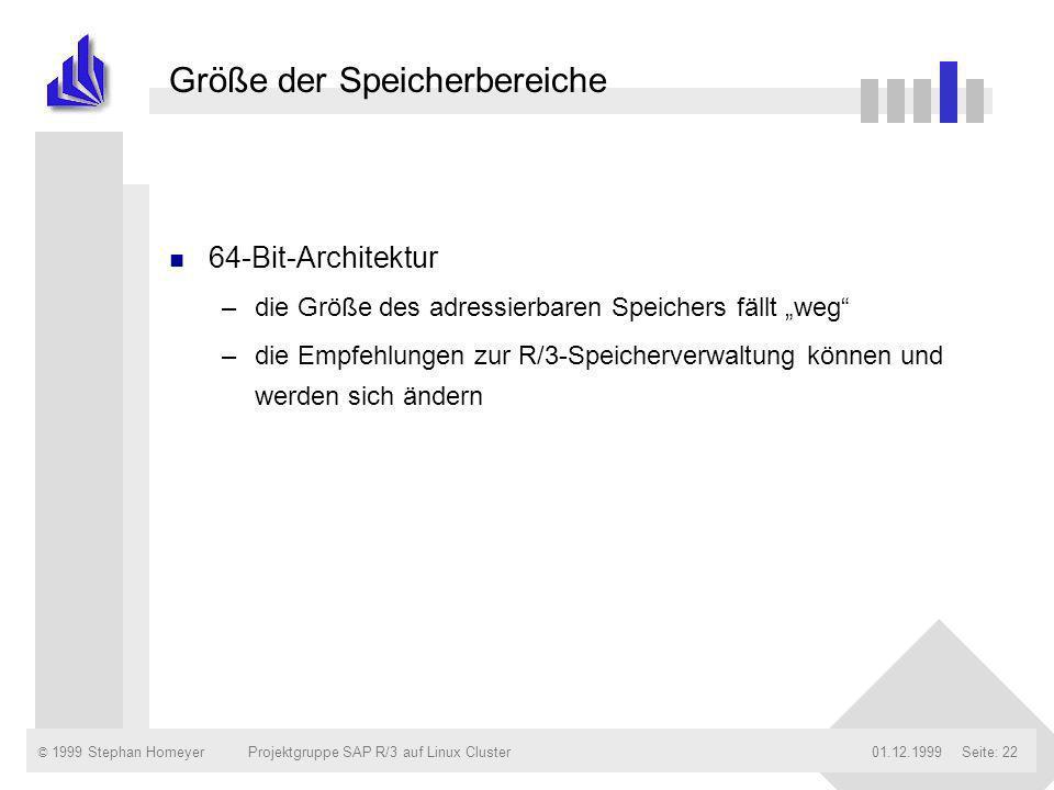 © 1999 Stephan Homeyer01.12.1999Projektgruppe SAP R/3 auf Linux ClusterSeite: 22 Größe der Speicherbereiche n 64-Bit-Architektur –die Größe des adress