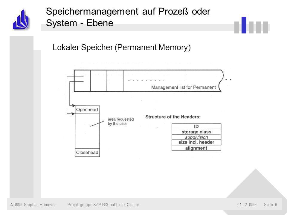 © 1999 Stephan Homeyer01.12.1999Projektgruppe SAP R/3 auf Linux ClusterSeite: 17 Die verschiedenen Speicherbereiche des R/3-Systems n R/3-Paging Memory –nicht zu verwechseln mit dem Betriebssystem-Paging –Speicherung von internen Tabellen und Bildschirmlisten (vor R/3-Release 2.2) –Objekte, die weiterhin hier abgelegt werden: ABAP-Daten-Cluster (ist nicht am Benutzerkontext gebunden) Parameter, die beim Aufruf von Programmen und Transaktionen übergeben werden Daten-Extrakte, die von der ABAP-Anweisung EXTRACT erzeugt werden (bis R/3-Release 4.5)
