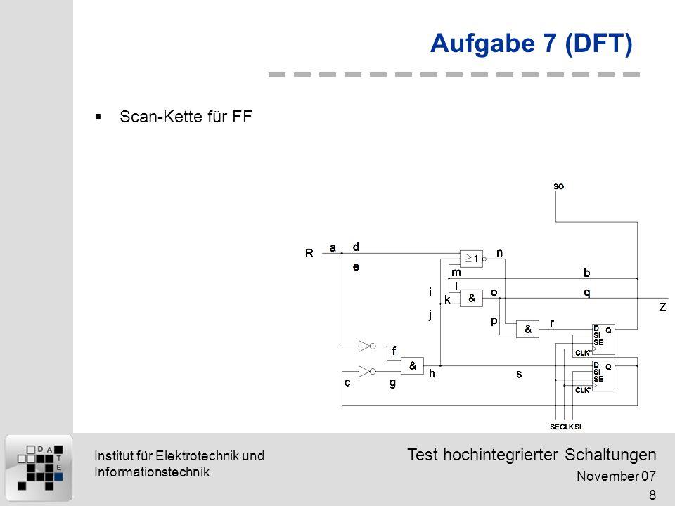 Test hochintegrierter Schaltungen November 07 8 Institut für Elektrotechnik und Informationstechnik Aufgabe 7 (DFT) Scan-Kette für FF