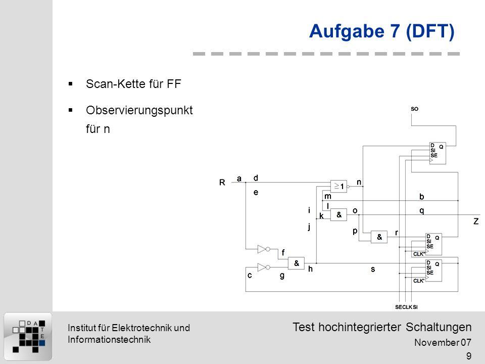 Test hochintegrierter Schaltungen November 07 9 Institut für Elektrotechnik und Informationstechnik Aufgabe 7 (DFT) Scan-Kette für FF Observierungspunkt für n