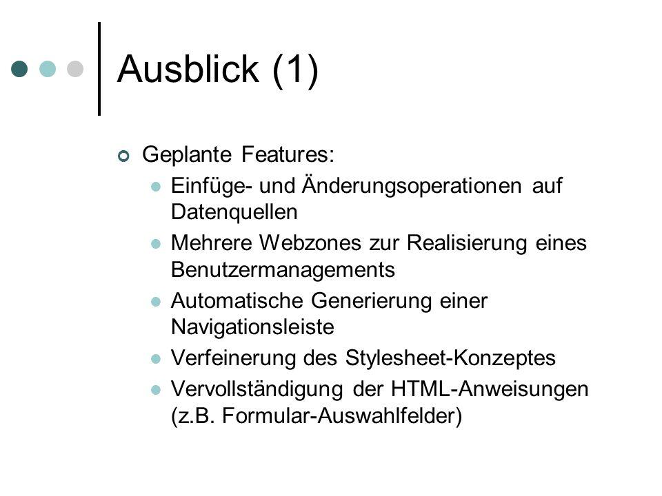 Ausblick (1) Geplante Features: Einfüge- und Änderungsoperationen auf Datenquellen Mehrere Webzones zur Realisierung eines Benutzermanagements Automatische Generierung einer Navigationsleiste Verfeinerung des Stylesheet-Konzeptes Vervollständigung der HTML-Anweisungen (z.B.