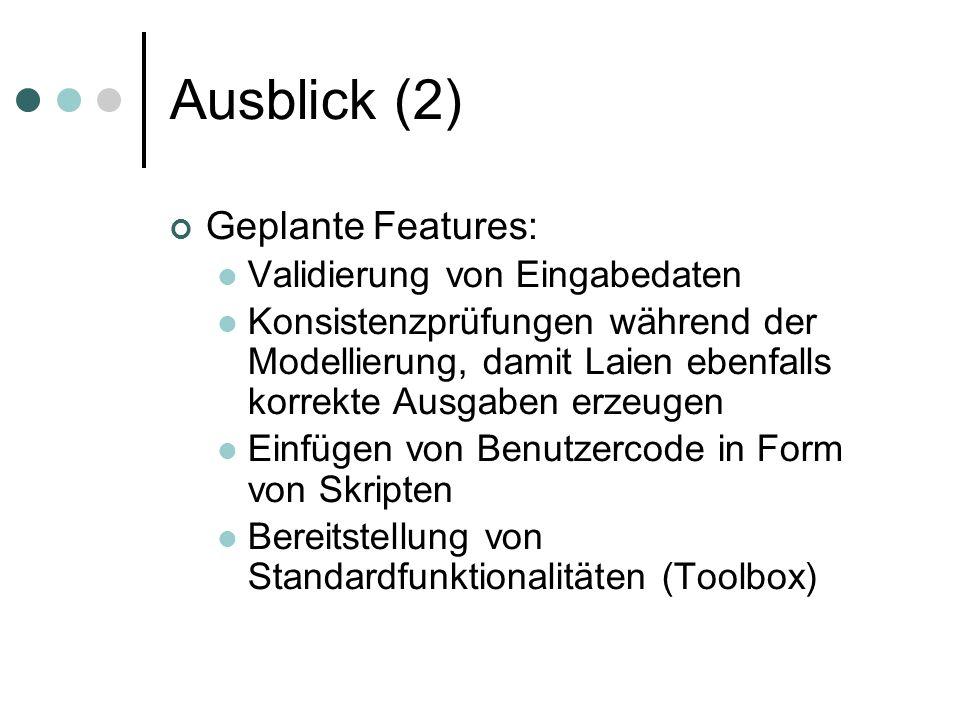 Ausblick (2) Geplante Features: Validierung von Eingabedaten Konsistenzprüfungen während der Modellierung, damit Laien ebenfalls korrekte Ausgaben erzeugen Einfügen von Benutzercode in Form von Skripten Bereitstellung von Standardfunktionalitäten (Toolbox)