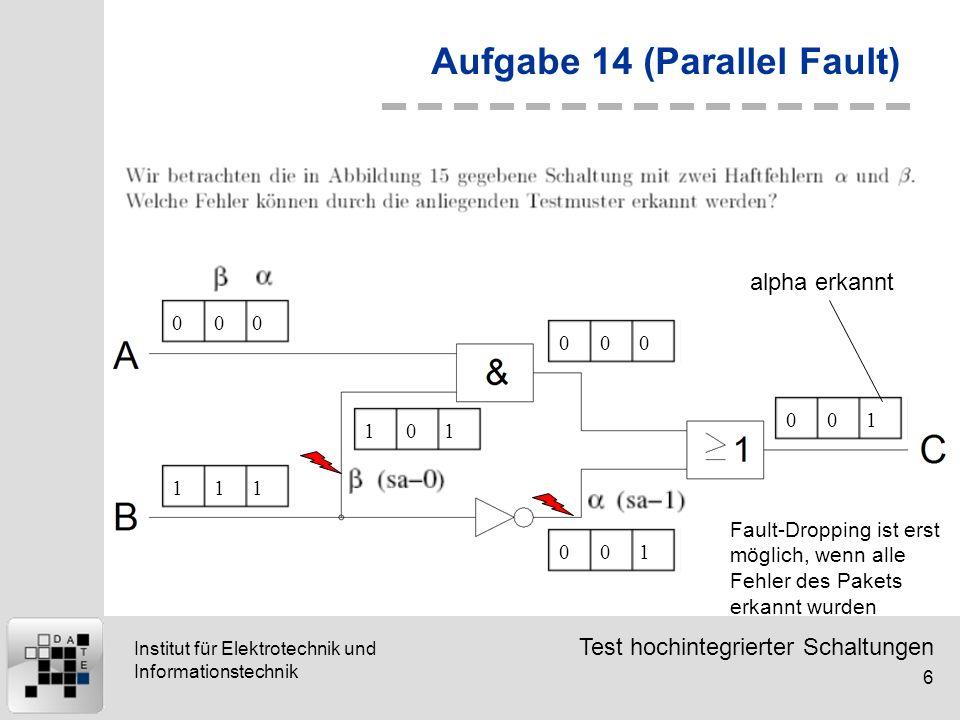 Test hochintegrierter Schaltungen 6 Institut für Elektrotechnik und Informationstechnik Aufgabe 14 (Parallel Fault) 000111101000001001 alpha erkannt F
