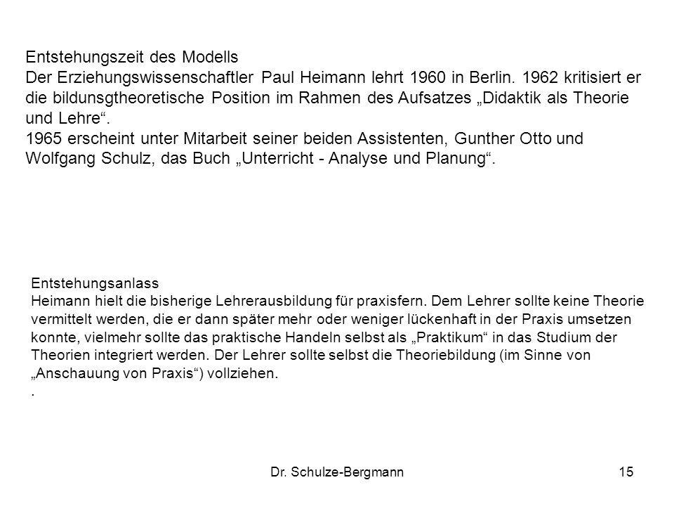 Dr. Schulze-Bergmann15 Entstehungszeit des Modells Der Erziehungswissenschaftler Paul Heimann lehrt 1960 in Berlin. 1962 kritisiert er die bildunsgthe