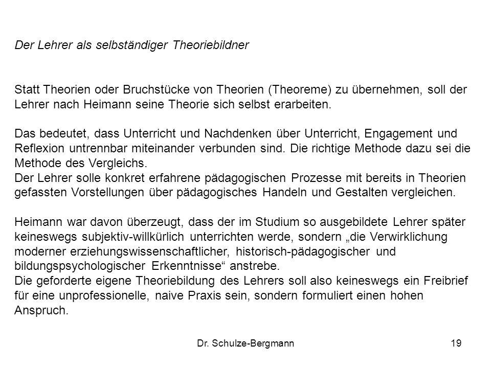 Dr. Schulze-Bergmann19 Der Lehrer als selbständiger Theoriebildner Statt Theorien oder Bruchstücke von Theorien (Theoreme) zu übernehmen, soll der Leh