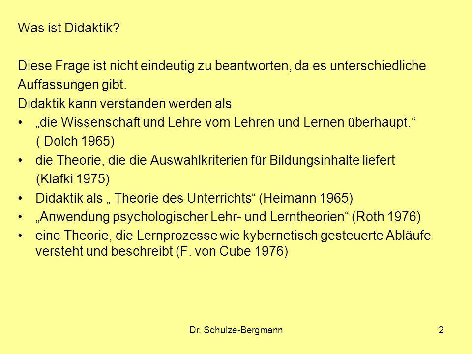 Dr. Schulze-Bergmann2 Was ist Didaktik? Diese Frage ist nicht eindeutig zu beantworten, da es unterschiedliche Auffassungen gibt. Didaktik kann versta