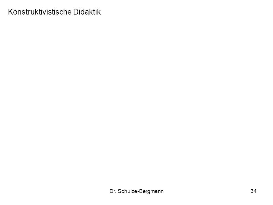 Dr. Schulze-Bergmann34 Konstruktivistische Didaktik