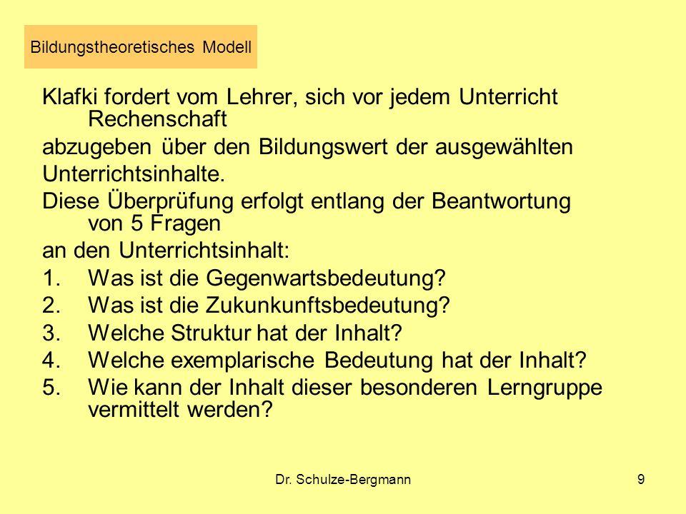 Dr. Schulze-Bergmann9 Bildungstheoretisches Modell Klafki fordert vom Lehrer, sich vor jedem Unterricht Rechenschaft abzugeben über den Bildungswert d