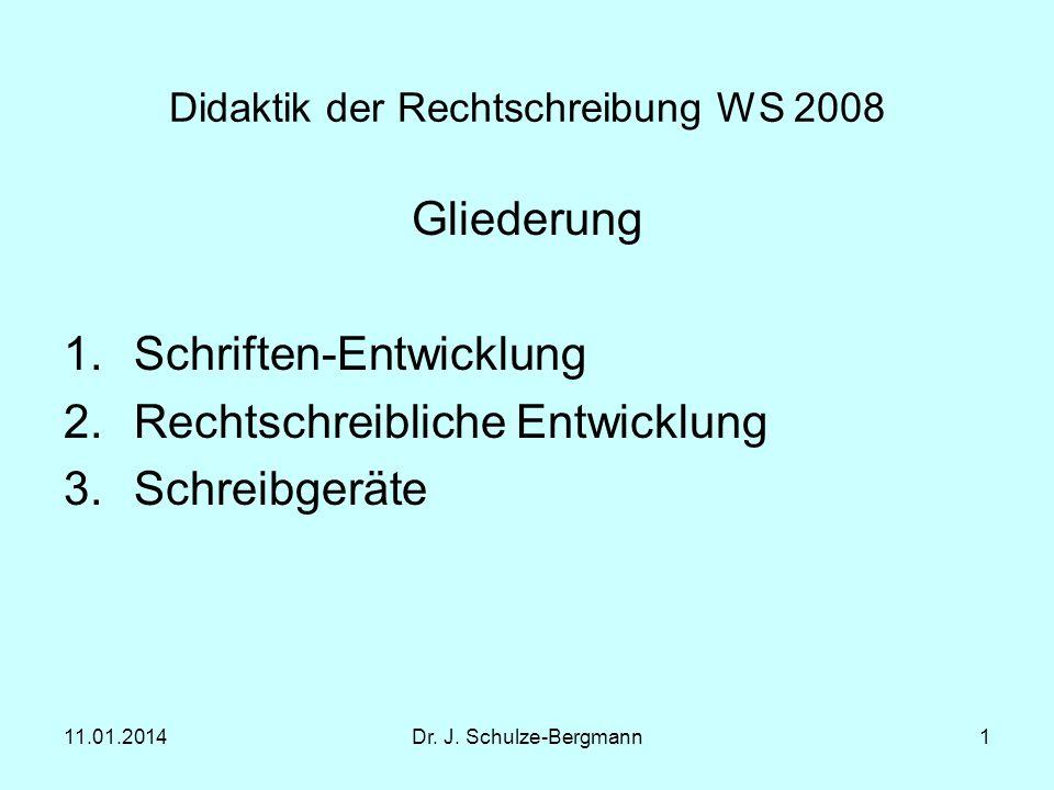 11.01.2014Dr. J. Schulze-Bergmann1 Didaktik der Rechtschreibung WS 2008 Gliederung 1.Schriften-Entwicklung 2.Rechtschreibliche Entwicklung 3.Schreibge