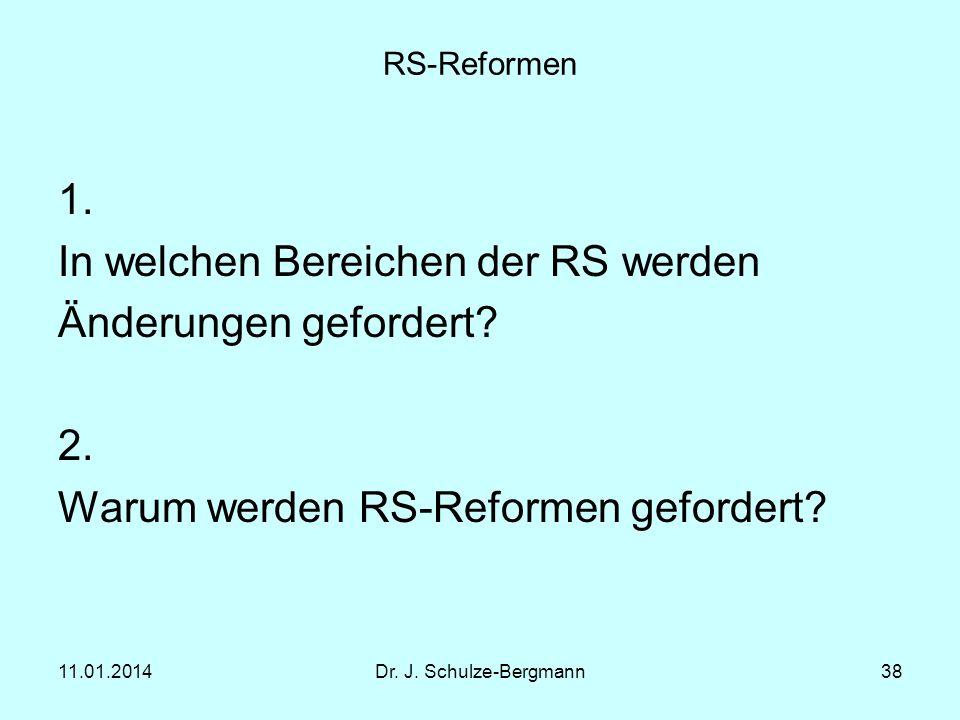 11.01.2014Dr. J. Schulze-Bergmann38 RS-Reformen 1. In welchen Bereichen der RS werden Änderungen gefordert? 2. Warum werden RS-Reformen gefordert?