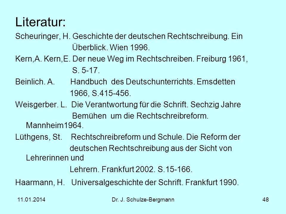 11.01.2014Dr. J. Schulze-Bergmann48 Literatur: Scheuringer, H. Geschichte der deutschen Rechtschreibung. Ein Überblick. Wien 1996. Kern,A. Kern,E. Der