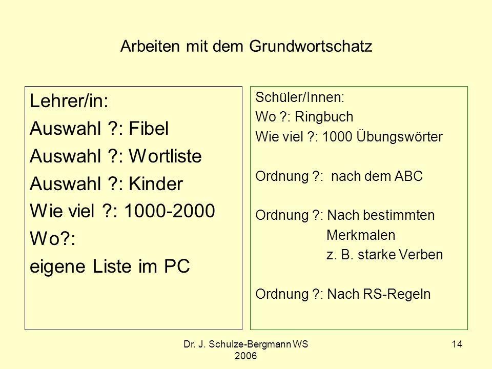 Dr. J. Schulze-Bergmann WS 2006 14 Arbeiten mit dem Grundwortschatz Lehrer/in: Auswahl ?: Fibel Auswahl ?: Wortliste Auswahl ?: Kinder Wie viel ?: 100