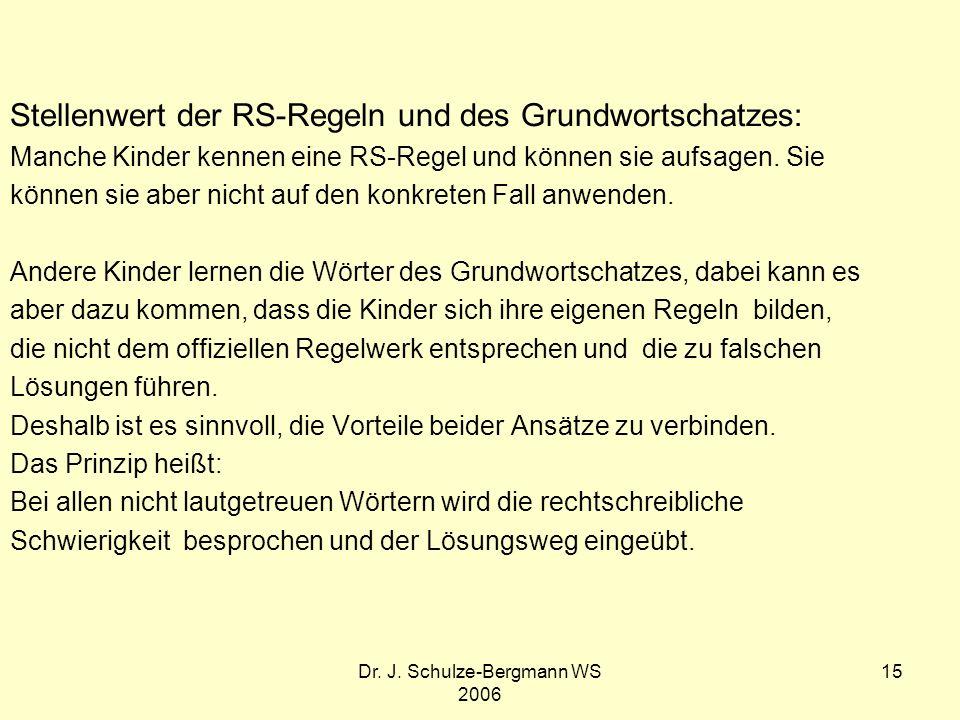 Dr. J. Schulze-Bergmann WS 2006 15 Stellenwert der RS-Regeln und des Grundwortschatzes: Manche Kinder kennen eine RS-Regel und können sie aufsagen. Si