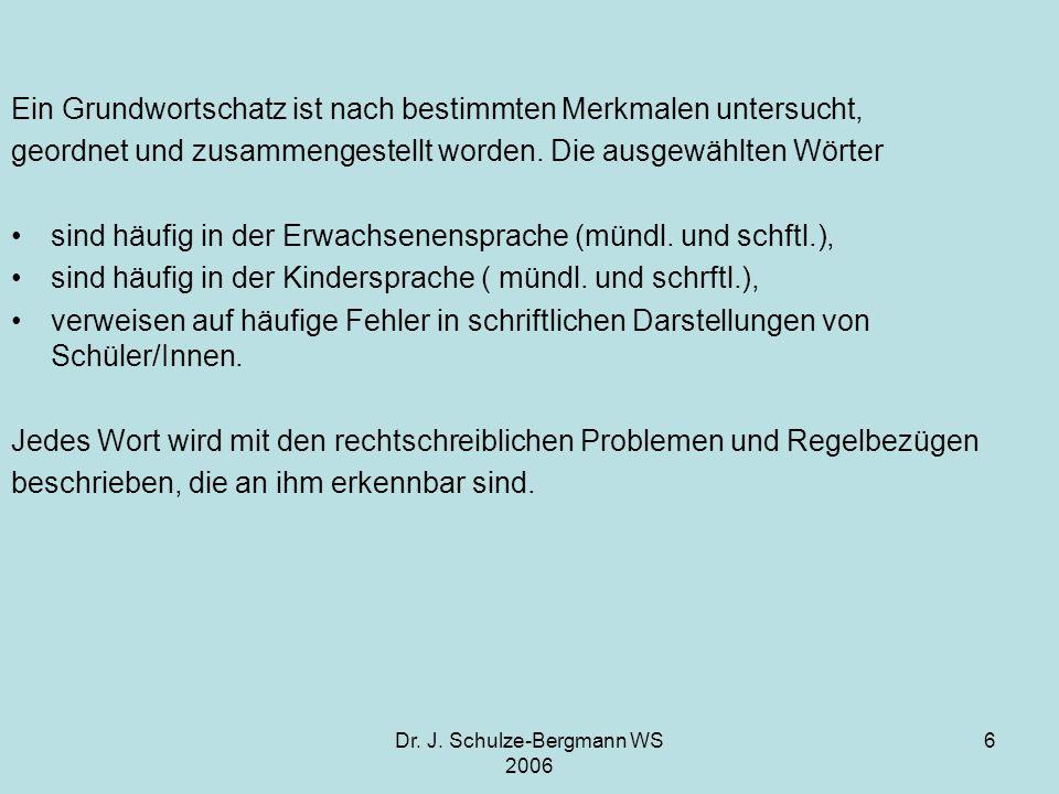 Dr. J. Schulze-Bergmann WS 2006 6 Ein Grundwortschatz ist nach bestimmten Merkmalen untersucht, geordnet und zusammengestellt worden. Die ausgewählten