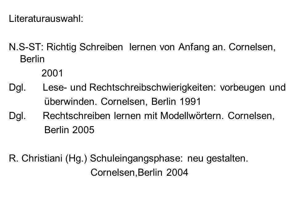 Literaturauswahl: N.S-ST: Richtig Schreiben lernen von Anfang an. Cornelsen, Berlin 2001 Dgl. Lese- und Rechtschreibschwierigkeiten: vorbeugen und übe