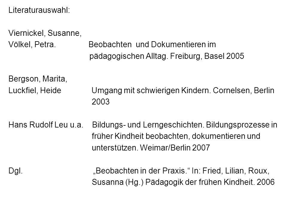 Literaturauswahl: Viernickel, Susanne, Völkel, Petra. Beobachten und Dokumentieren im pädagogischen Alltag. Freiburg, Basel 2005 Bergson, Marita, Luck