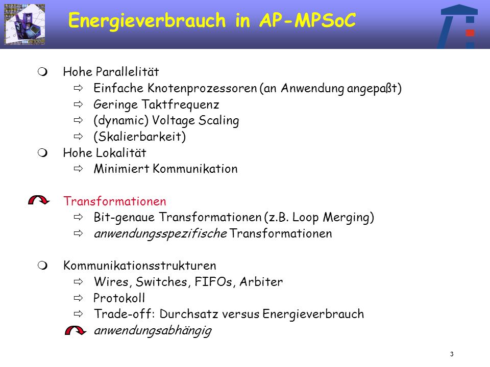 3 Energieverbrauch in AP-MPSoC Hohe Parallelität Einfache Knotenprozessoren (an Anwendung angepaßt) Geringe Taktfrequenz (dynamic) Voltage Scaling (Skalierbarkeit) Hohe Lokalität Minimiert Kommunikation Transformationen Bit-genaue Transformationen (z.B.
