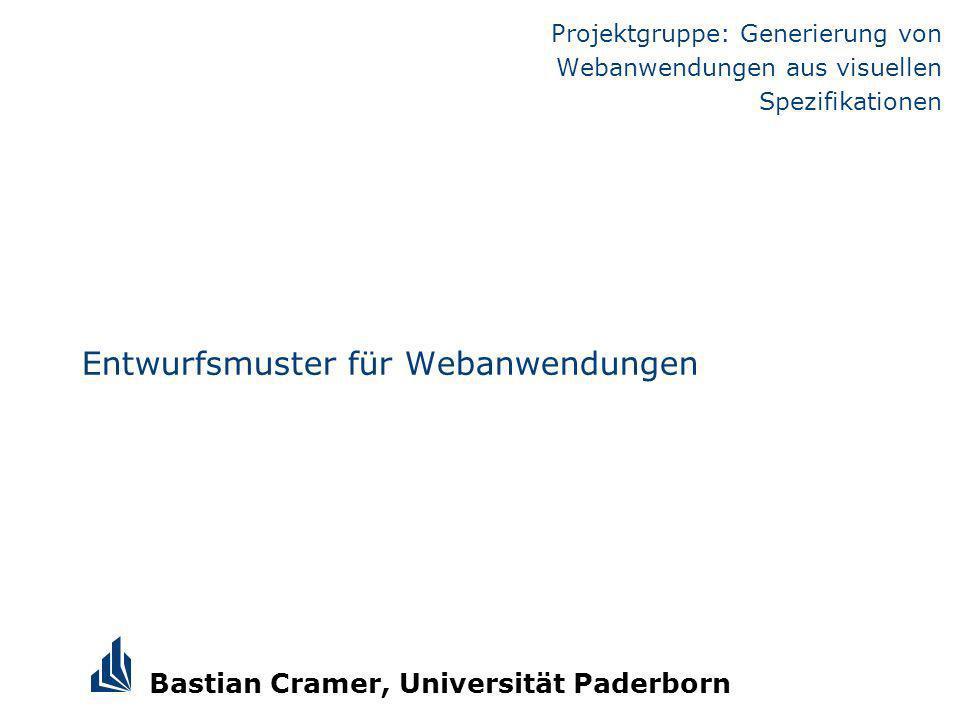 Bastian Cramer, Universität Paderborn Entwurfsmuster für Webanwendungen Projektgruppe: Generierung von Webanwendungen aus visuellen Spezifikationen