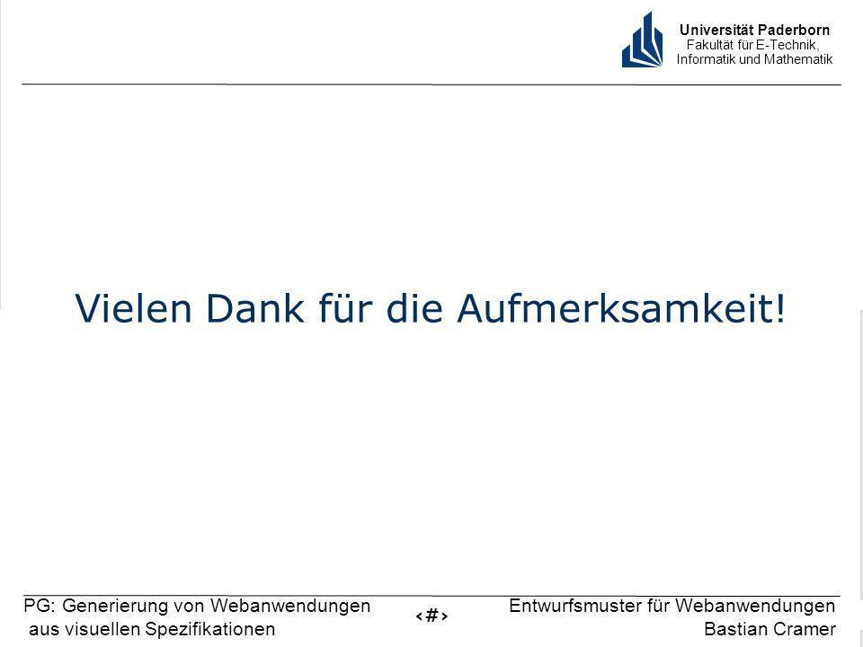 Universität Paderborn Fakultät für E-Technik, Informatik und Mathematik 16 PG: Generierung von Webanwendungen aus visuellen Spezifikationen Entwurfsmuster für Webanwendungen Bastian Cramer Vielen Dank für die Aufmerksamkeit!