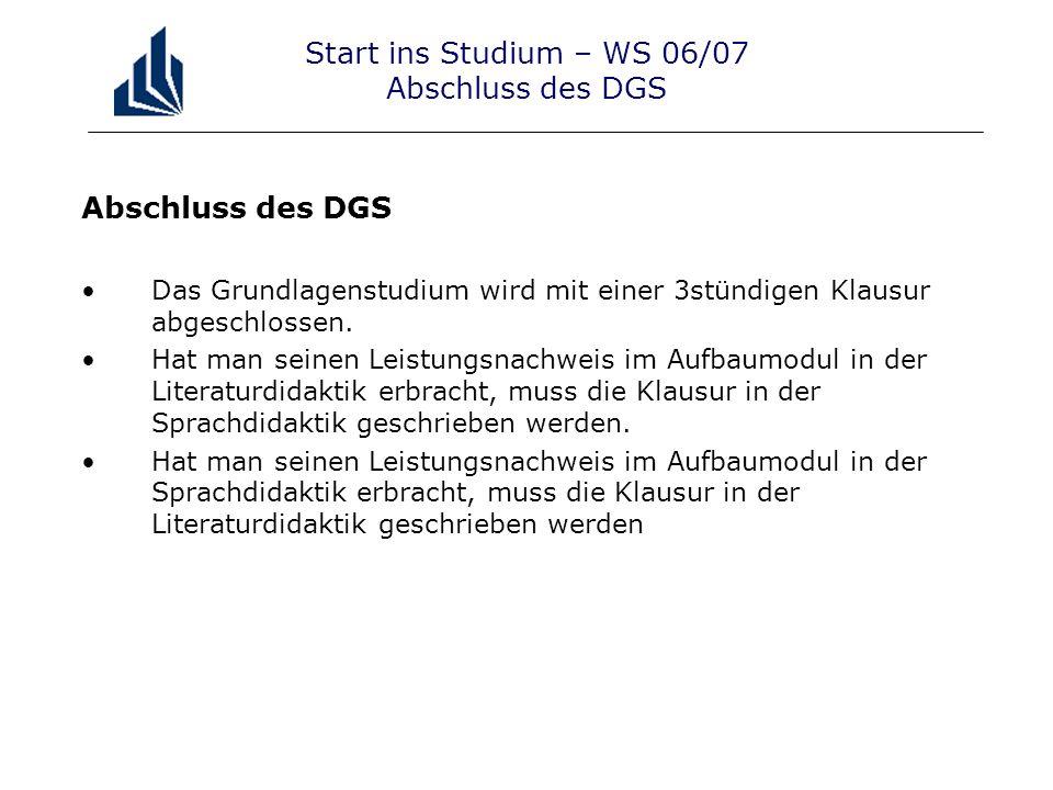 Start ins Studium – WS 06/07 Abschluss des DGS Abschluss des DGS Das Grundlagenstudium wird mit einer 3stündigen Klausur abgeschlossen.