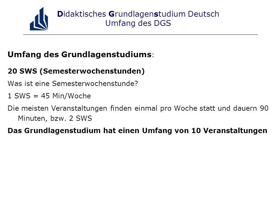 Didaktisches Grundlagenstudium Deutsch Umfang des DGS Umfang des Grundlagenstudiums : 20 SWS (Semesterwochenstunden) Was ist eine Semesterwochenstunde