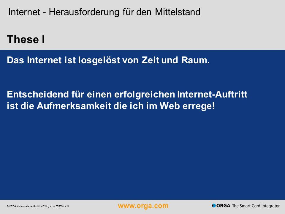 www.orga.com © ORGA Kartensysteme GmbH Fölling Uni 06/2000 21 These I Internet - Herausforderung für den Mittelstand Das Internet ist losgelöst von Ze